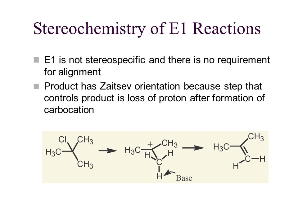 Stereochemistry of E1 Reactions E1 is not stereospecific and there is no requirement for alignment Product has Zaitsev orientation because step that controls product is loss of proton after formation of carbocation
