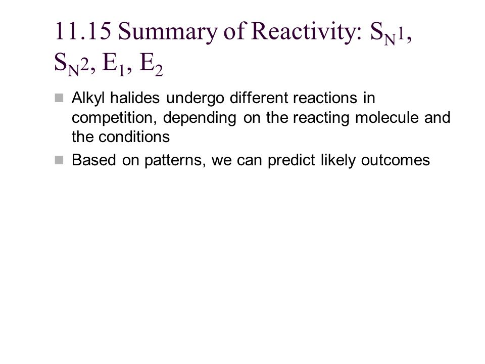11.15 Summary of Reactivity: S N 1, S N 2, E 1, E 2 Alkyl halides undergo different reactions in competition, depending on the reacting molecule and the conditions Based on patterns, we can predict likely outcomes