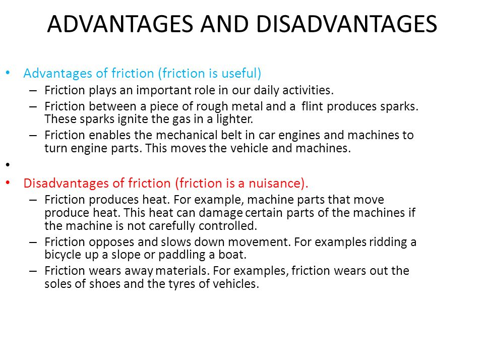 ADVANTAGES AND DISADVANTAGES Advantages of friction (friction is useful) – Friction plays an important role in our daily activities. – Friction betwee