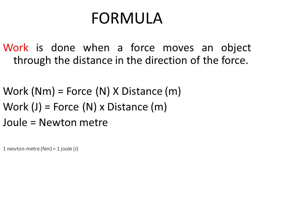 FORMULA Work is done when a force moves an object through the distance in the direction of the force. Work (Nm) = Force (N) X Distance (m) Work (J) =
