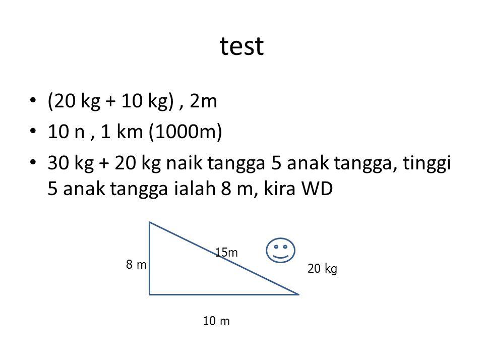 test (20 kg + 10 kg), 2m 10 n, 1 km (1000m) 30 kg + 20 kg naik tangga 5 anak tangga, tinggi 5 anak tangga ialah 8 m, kira WD 10 m 8 m 15m 20 kg