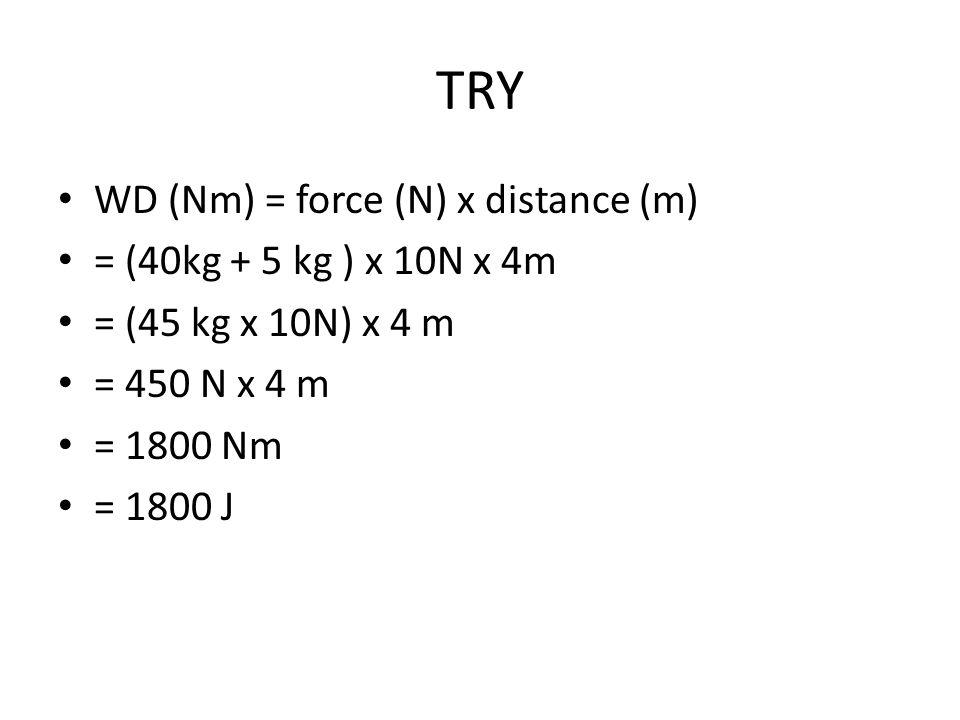TRY WD (Nm) = force (N) x distance (m) = (40kg + 5 kg ) x 10N x 4m = (45 kg x 10N) x 4 m = 450 N x 4 m = 1800 Nm = 1800 J