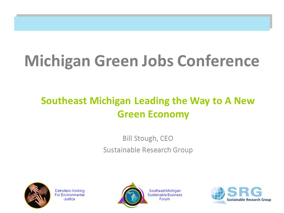 Detroiters Working For Environmental Justice Southeast Michigan Sustainable Business Forum Michigan Green Jobs Conference Southeast Michigan Leading the Way to A New Green Economy Bill Stough, CEO Sustainable Research Group