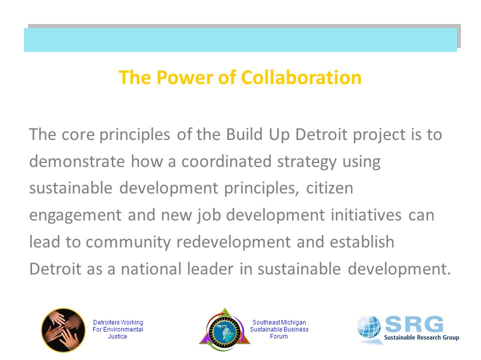 Detroiters Working For Environmental Justice Southeast Michigan Sustainable Business Forum The Power of Collaboration The core principles of the Build Up Detroit project is to demonstrate how a coordinated strategy using sustainable development principles, citizen engagement and new job development initiatives can lead to community redevelopment and establish Detroit as a national leader in sustainable development.