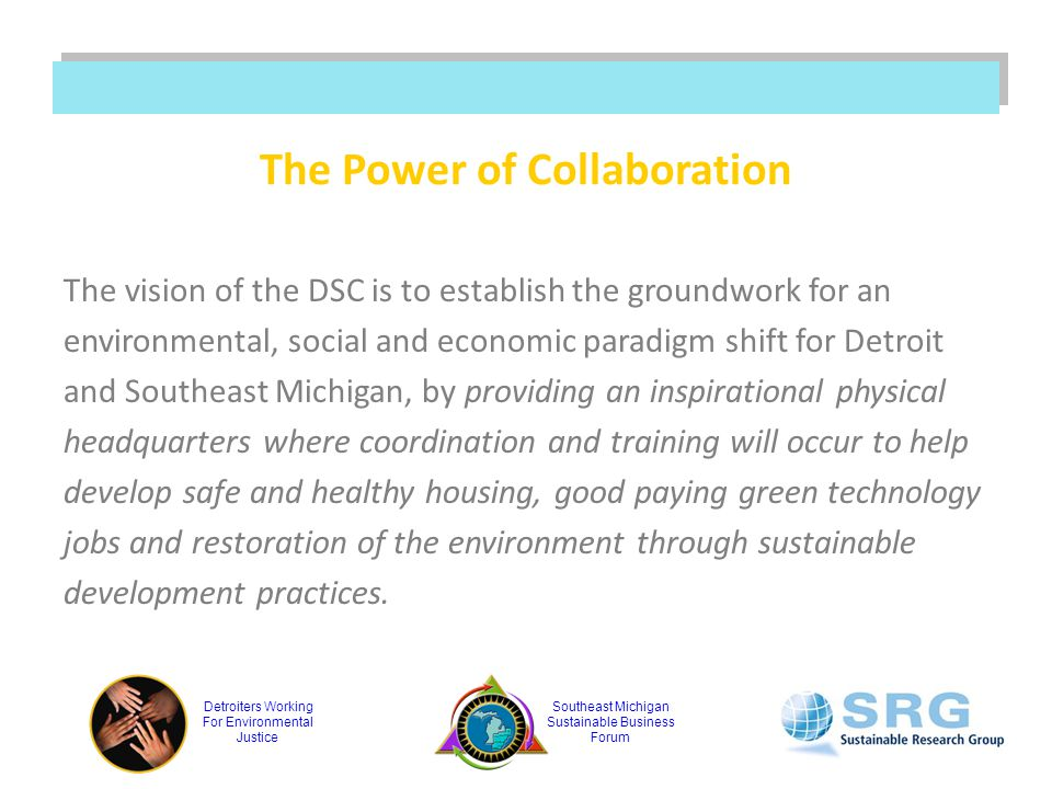 Detroiters Working For Environmental Justice Southeast Michigan Sustainable Business Forum The Power of Collaboration The vision of the DSC is to establish the groundwork for an environmental, social and economic paradigm shift for Detroit and Southeast Michigan, by providing an inspirational physical headquarters where coordination and training will occur to help develop safe and healthy housing, good paying green technology jobs and restoration of the environment through sustainable development practices.