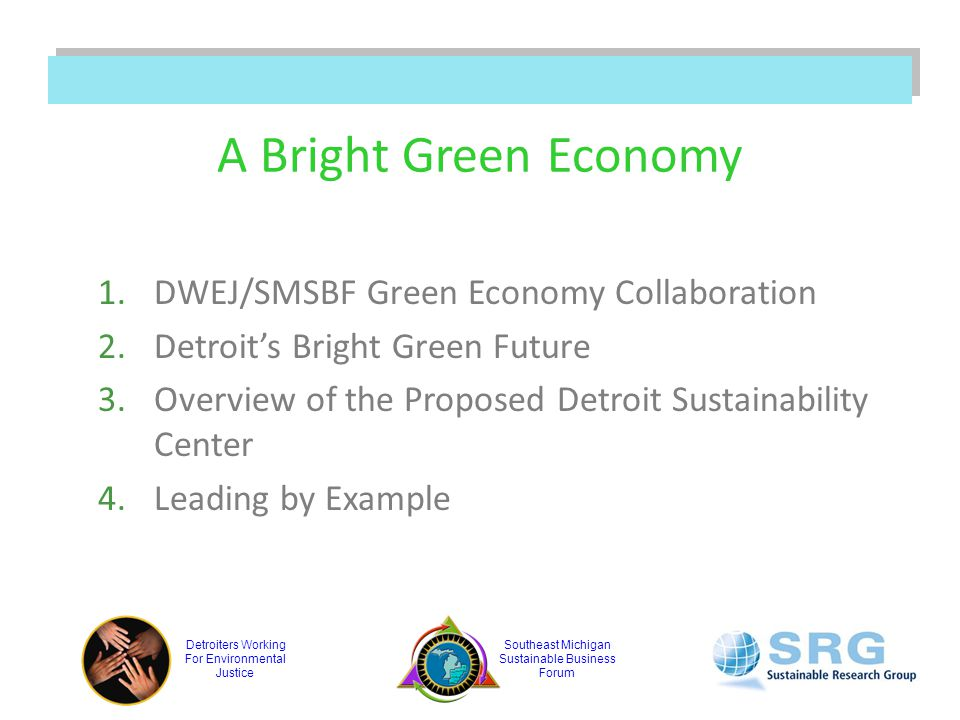 Detroiters Working For Environmental Justice Southeast Michigan Sustainable Business Forum A Bright Green Economy 1.DWEJ/SMSBF Green Economy Collaboration 2.Detroit's Bright Green Future 3.Overview of the Proposed Detroit Sustainability Center 4.Leading by Example
