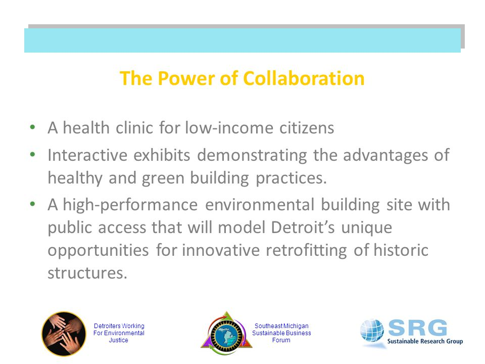 Detroiters Working For Environmental Justice Southeast Michigan Sustainable Business Forum The Power of Collaboration A health clinic for low-income citizens Interactive exhibits demonstrating the advantages of healthy and green building practices.