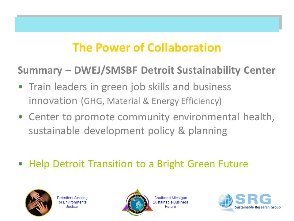 Detroiters Working For Environmental Justice Southeast Michigan Sustainable Business Forum The Power of Collaboration Summary – DWEJ/SMSBF Detroit Sustainability Center Train leaders in green job skills and business innovation (GHG, Material & Energy Efficiency) Center to promote community environmental health, sustainable development policy & planning Help Detroit Transition to a Bright Green Future