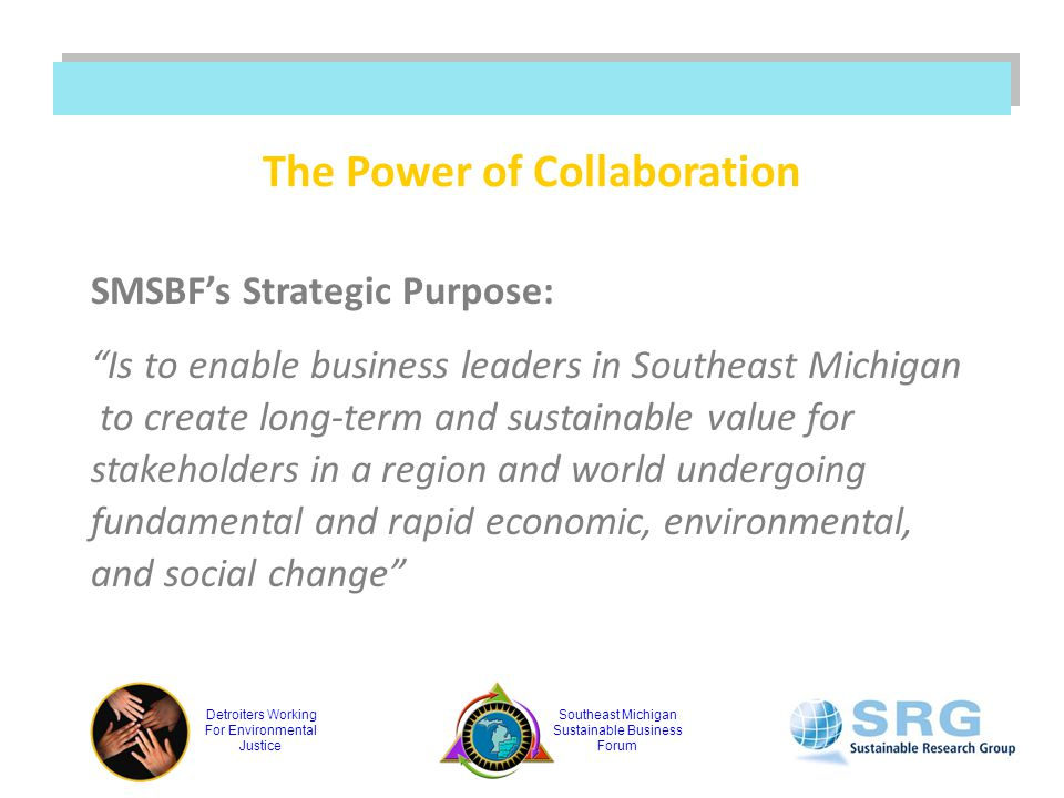 Detroiters Working For Environmental Justice Southeast Michigan Sustainable Business Forum The Power of Collaboration SMSBF's Strategic Purpose: Is to enable business leaders in Southeast Michigan to create long-term and sustainable value for stakeholders in a region and world undergoing fundamental and rapid economic, environmental, and social change