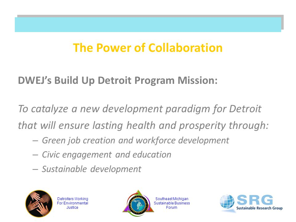 Detroiters Working For Environmental Justice Southeast Michigan Sustainable Business Forum The Power of Collaboration DWEJ's Build Up Detroit Program Mission: To catalyze a new development paradigm for Detroit that will ensure lasting health and prosperity through: – Green job creation and workforce development – Civic engagement and education – Sustainable development