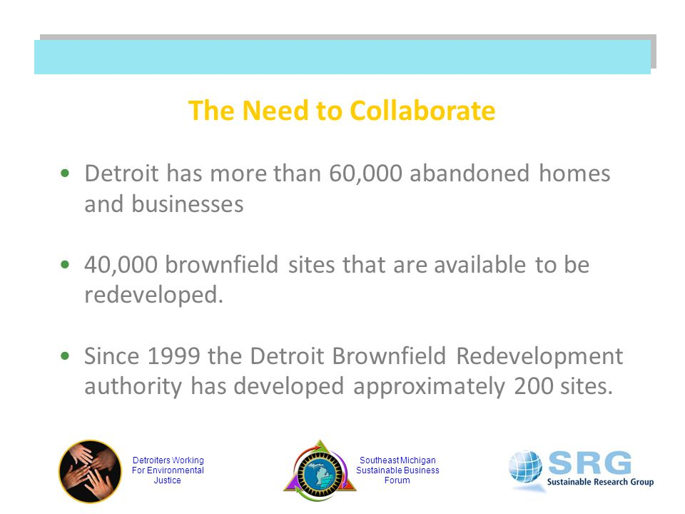 Detroiters Working For Environmental Justice Southeast Michigan Sustainable Business Forum The Need to Collaborate Detroit has more than 60,000 abandoned homes and businesses 40,000 brownfield sites that are available to be redeveloped.