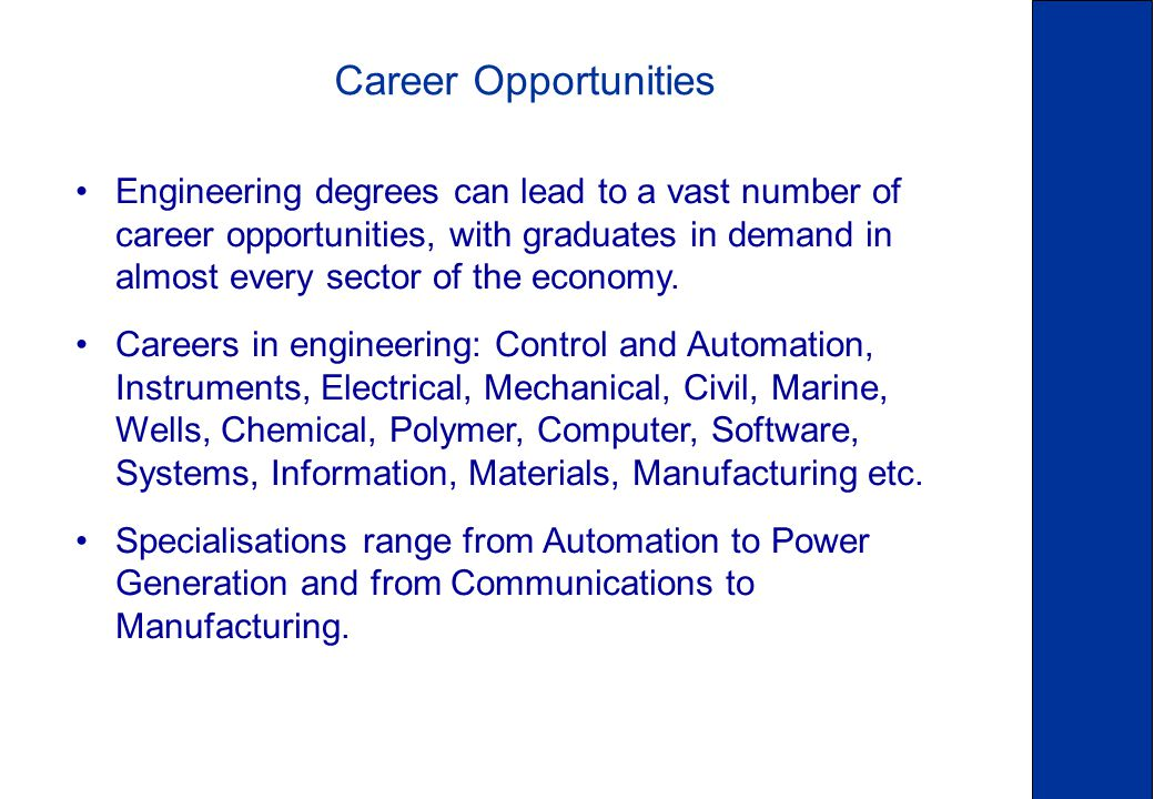Career Opportunities Engineering degrees can lead to a vast number of career opportunities, with graduates in demand in almost every sector of the economy.