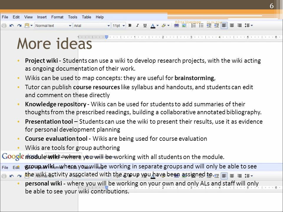 More ideas Project wiki - Students can use a wiki to develop research projects, with the wiki acting as ongoing documentation of their work. Wikis can
