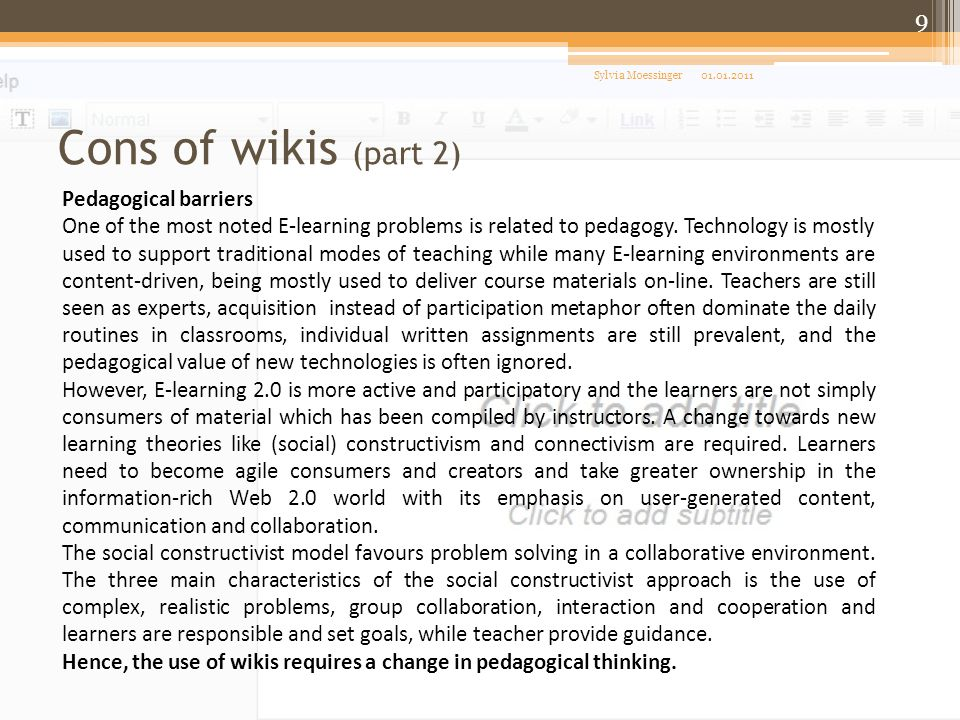 Cons of wikis (part 2) 01.01.2011Sylvia Moessinger 9 Pedagogical barriers One of the most noted E-learning problems is related to pedagogy. Technology