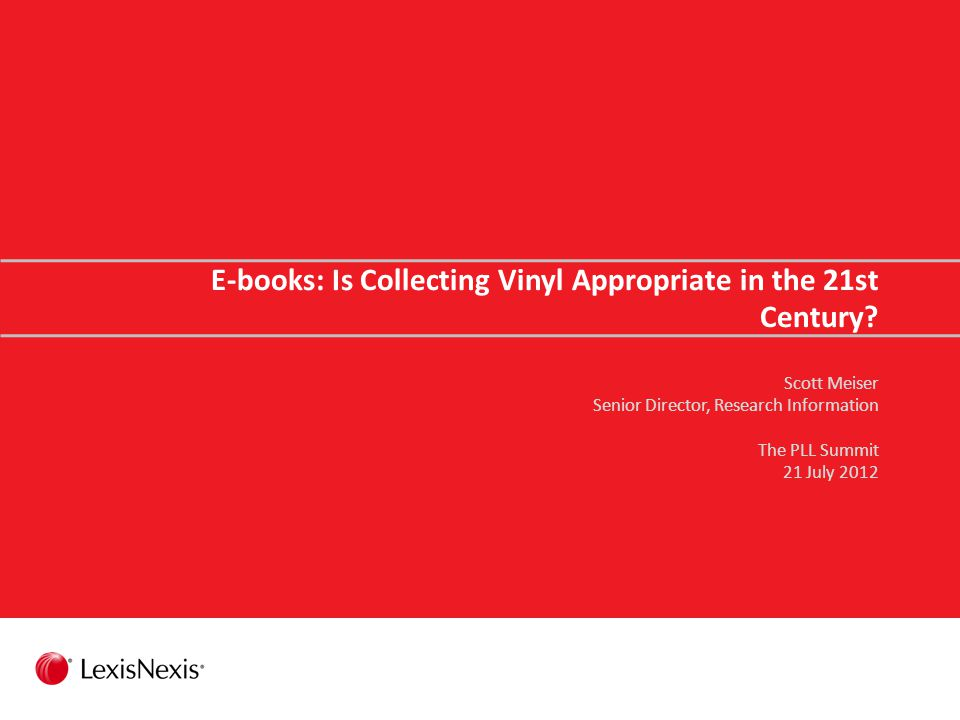 E-books: Is Collecting Vinyl Appropriate in the 21st Century? Scott Meiser Senior Director, Research Information The PLL Summit 21 July 2012