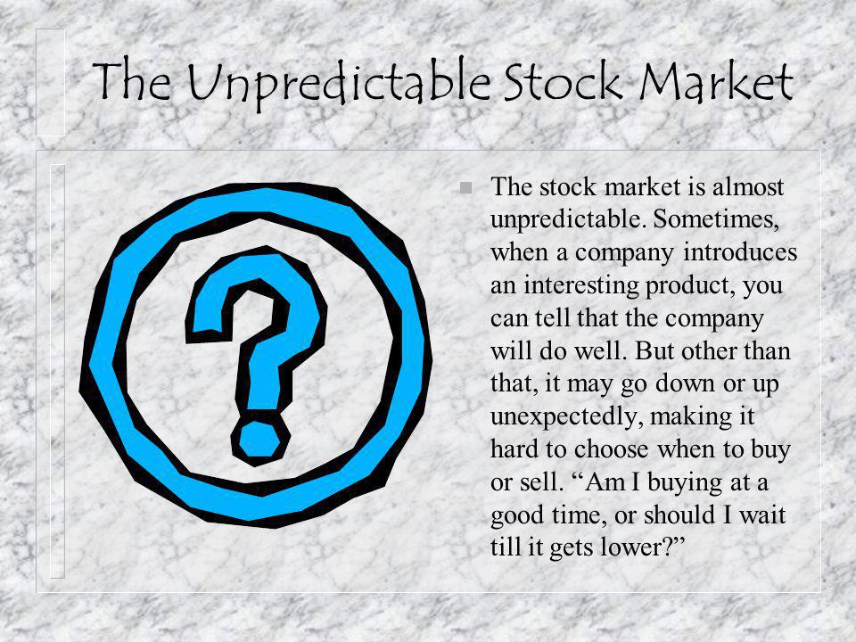 The Unpredictable Stock Market n The stock market is almost unpredictable. Sometimes, when a company introduces an interesting product, you can tell t