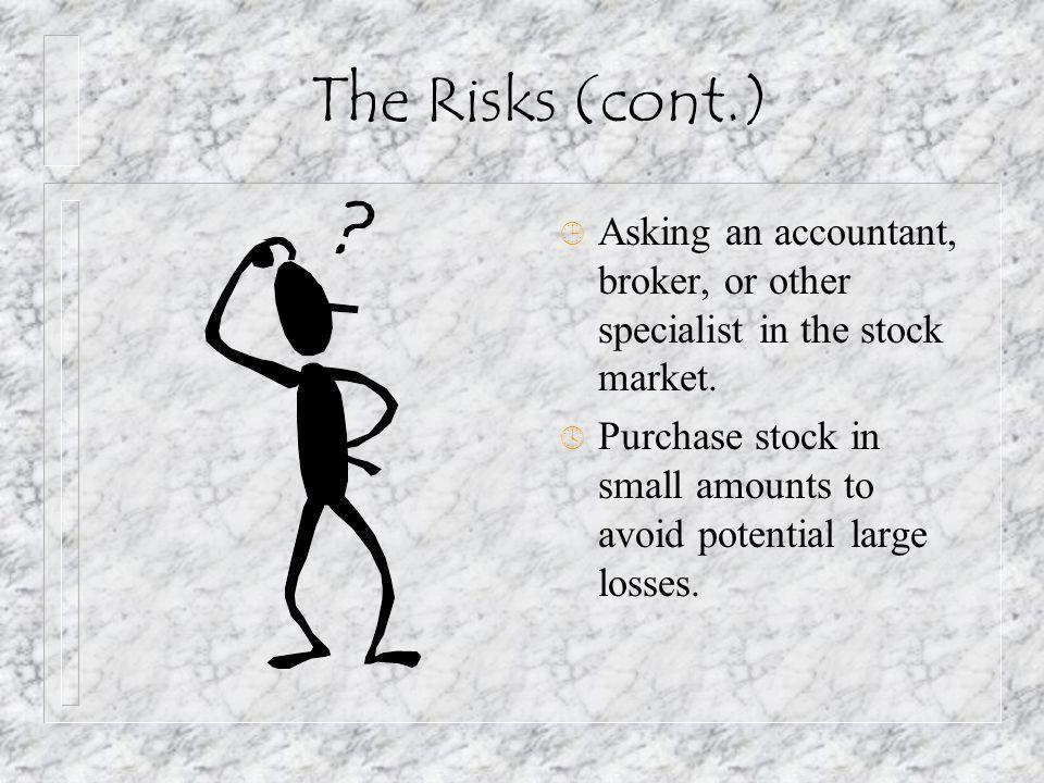 The Risks (cont.) ¹ Asking an accountant, broker, or other specialist in the stock market. º Purchase stock in small amounts to avoid potential large