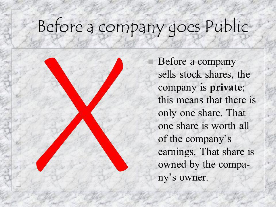 Before a company goes Public n Before a company sells stock shares, the company is private; this means that there is only one share.