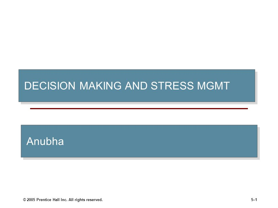 © 2005 Prentice Hall Inc. All rights reserved.5–1 DECISION MAKING AND STRESS MGMT Anubha