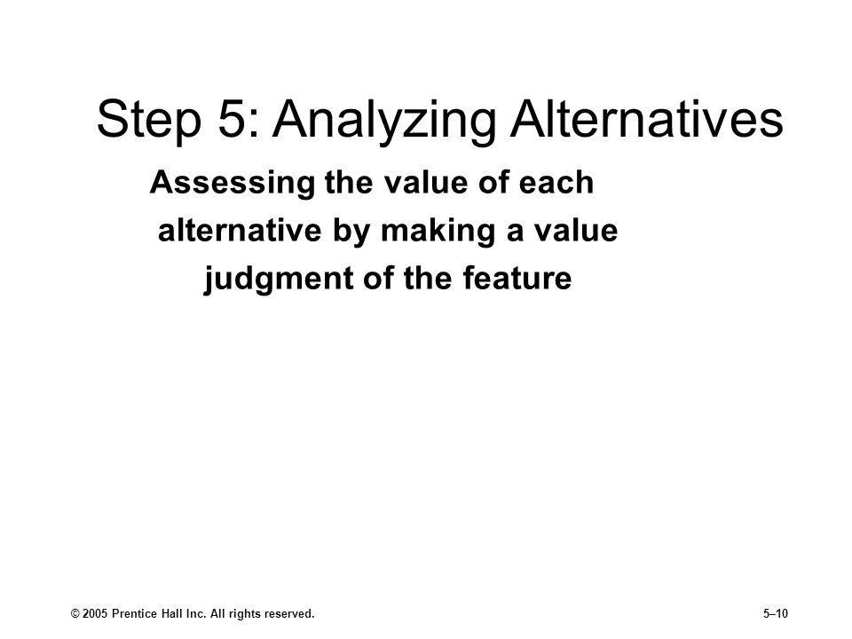 © 2005 Prentice Hall Inc. All rights reserved.5–10 Assessing the value of each alternative by making a value judgment of the feature Step 5: Analyzing