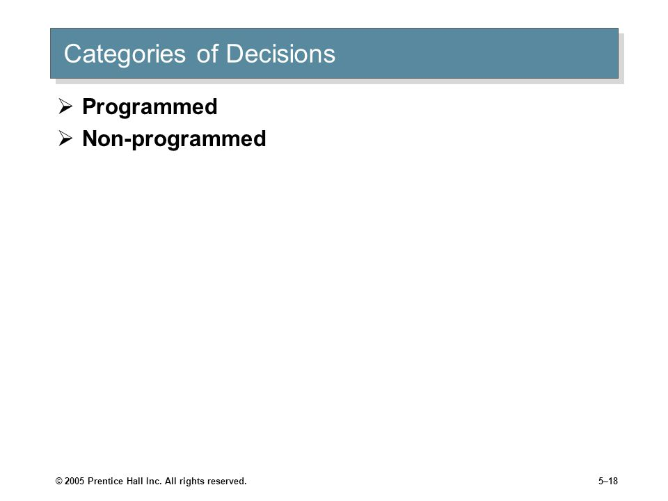 © 2005 Prentice Hall Inc. All rights reserved.5–18 Categories of Decisions  Programmed  Non-programmed