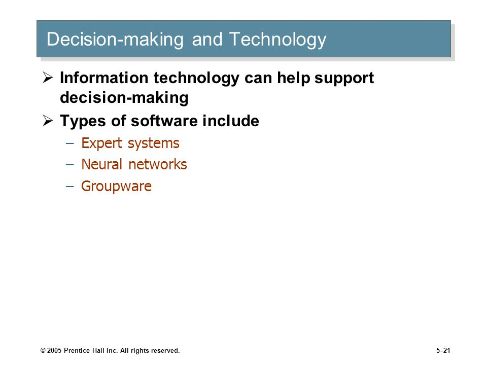 © 2005 Prentice Hall Inc. All rights reserved.5–21 Decision-making and Technology  Information technology can help support decision-making  Types of