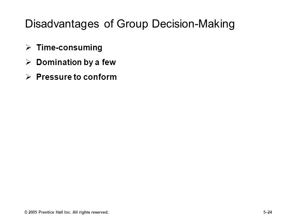 © 2005 Prentice Hall Inc. All rights reserved.5–24 Disadvantages of Group Decision-Making  Time-consuming  Domination by a few  Pressure to conform
