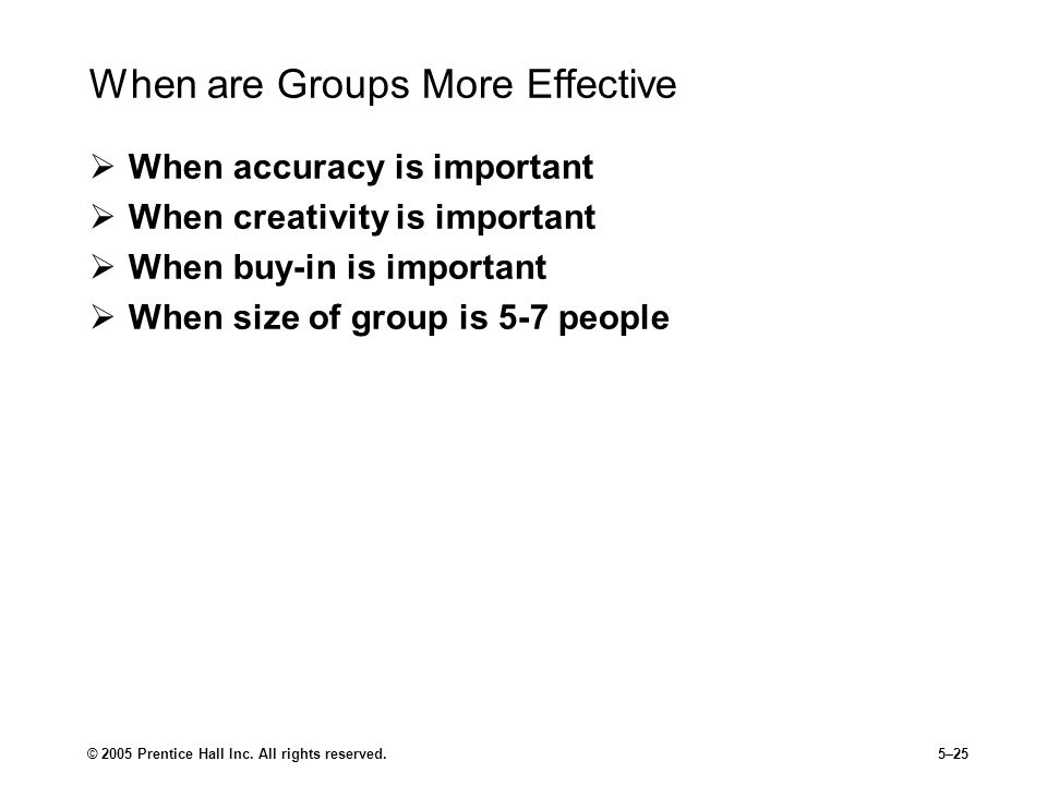 © 2005 Prentice Hall Inc. All rights reserved.5–25 When are Groups More Effective  When accuracy is important  When creativity is important  When b