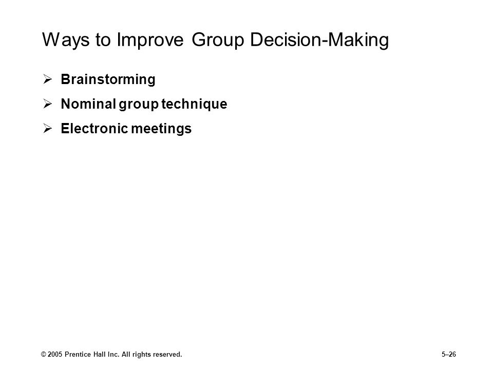 © 2005 Prentice Hall Inc. All rights reserved.5–26 Ways to Improve Group Decision-Making  Brainstorming  Nominal group technique  Electronic meetin