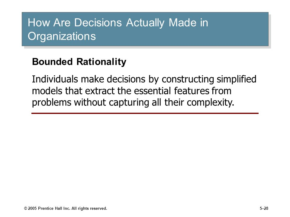 © 2005 Prentice Hall Inc. All rights reserved.5–28 How Are Decisions Actually Made in Organizations Bounded Rationality Individuals make decisions by