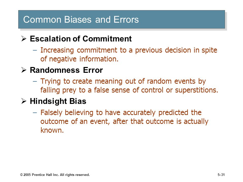© 2005 Prentice Hall Inc. All rights reserved.5–31 Common Biases and Errors  Escalation of Commitment –Increasing commitment to a previous decision i
