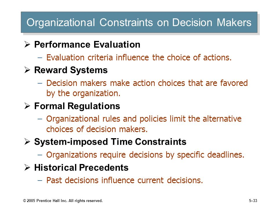 © 2005 Prentice Hall Inc. All rights reserved.5–33 Organizational Constraints on Decision Makers  Performance Evaluation –Evaluation criteria influen