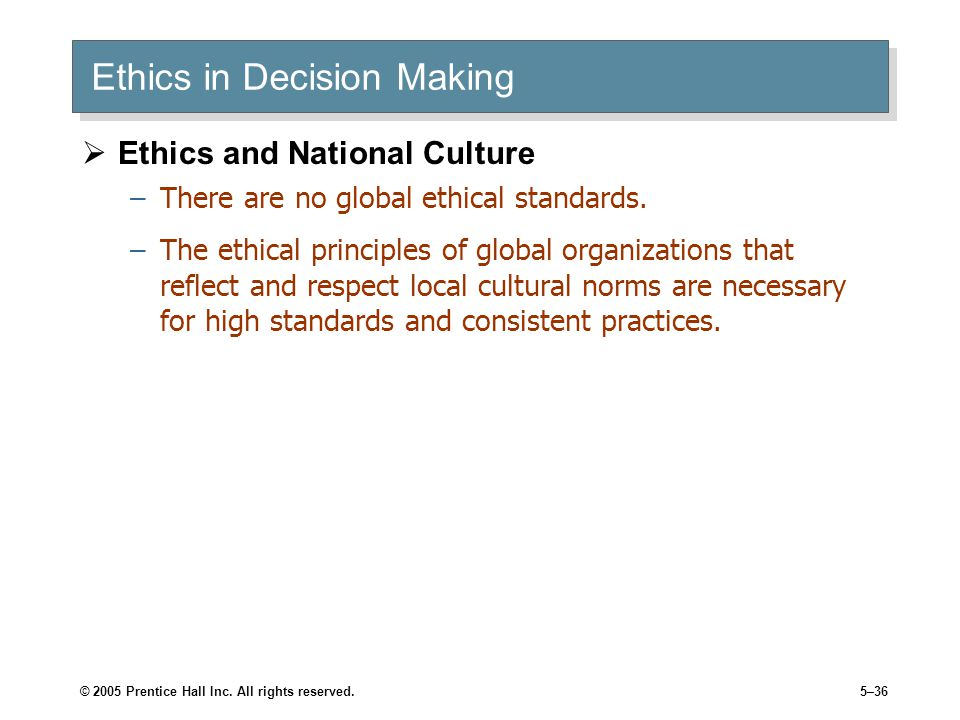 © 2005 Prentice Hall Inc. All rights reserved.5–36 Ethics in Decision Making  Ethics and National Culture –There are no global ethical standards. –Th