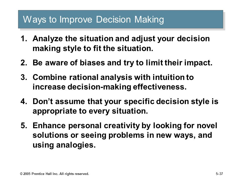 © 2005 Prentice Hall Inc. All rights reserved.5–37 Ways to Improve Decision Making 1.Analyze the situation and adjust your decision making style to fi
