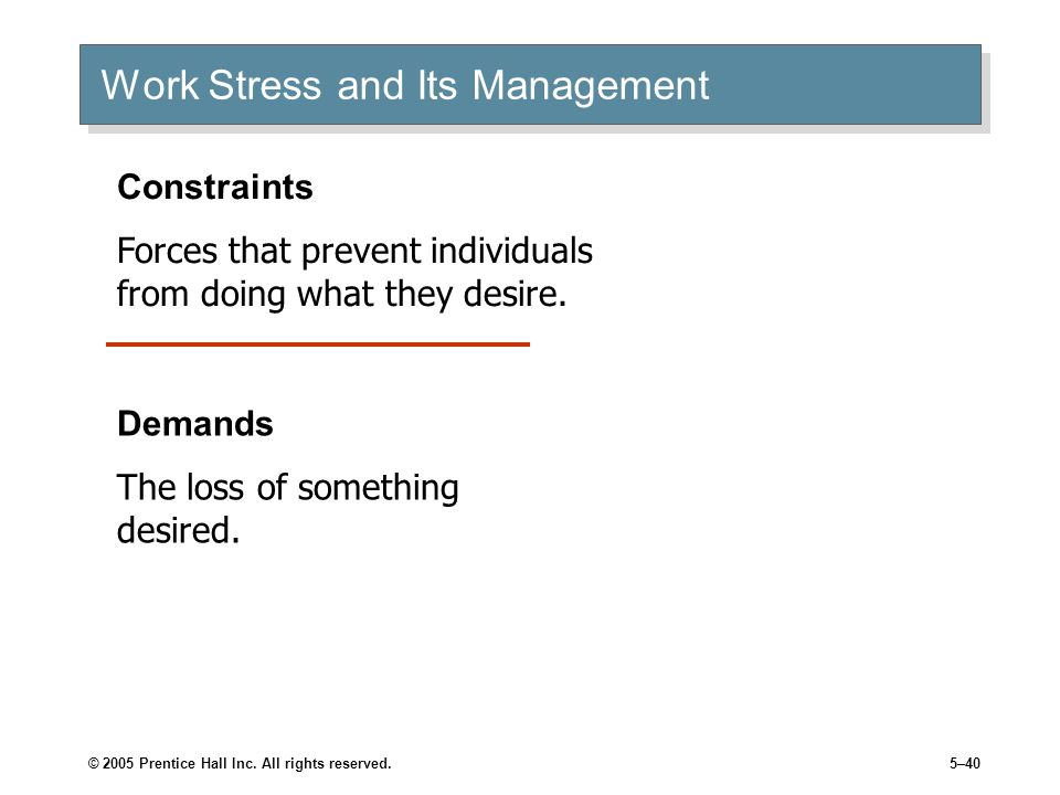 © 2005 Prentice Hall Inc. All rights reserved.5–40 Work Stress and Its Management Constraints Forces that prevent individuals from doing what they des