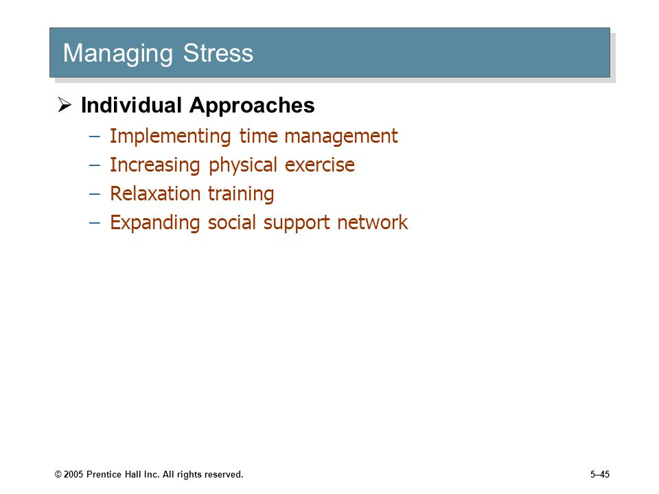 © 2005 Prentice Hall Inc. All rights reserved.5–45 Managing Stress  Individual Approaches –Implementing time management –Increasing physical exercise