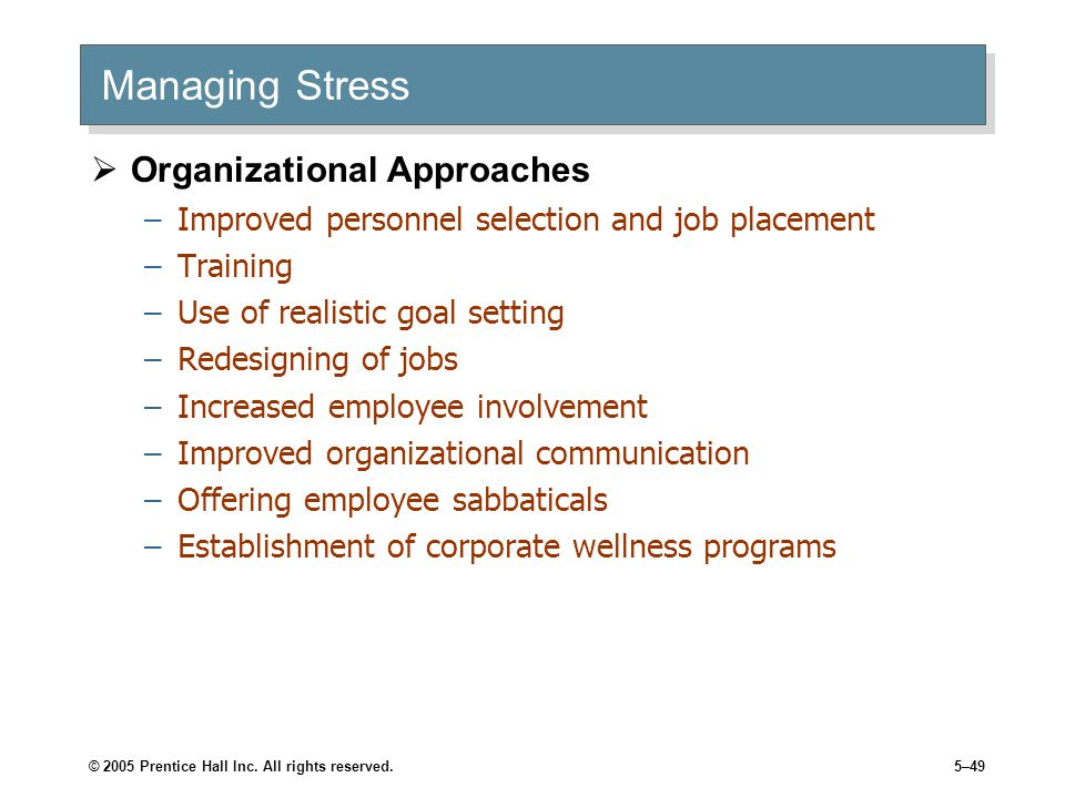 © 2005 Prentice Hall Inc. All rights reserved.5–49 Managing Stress  Organizational Approaches –Improved personnel selection and job placement –Traini