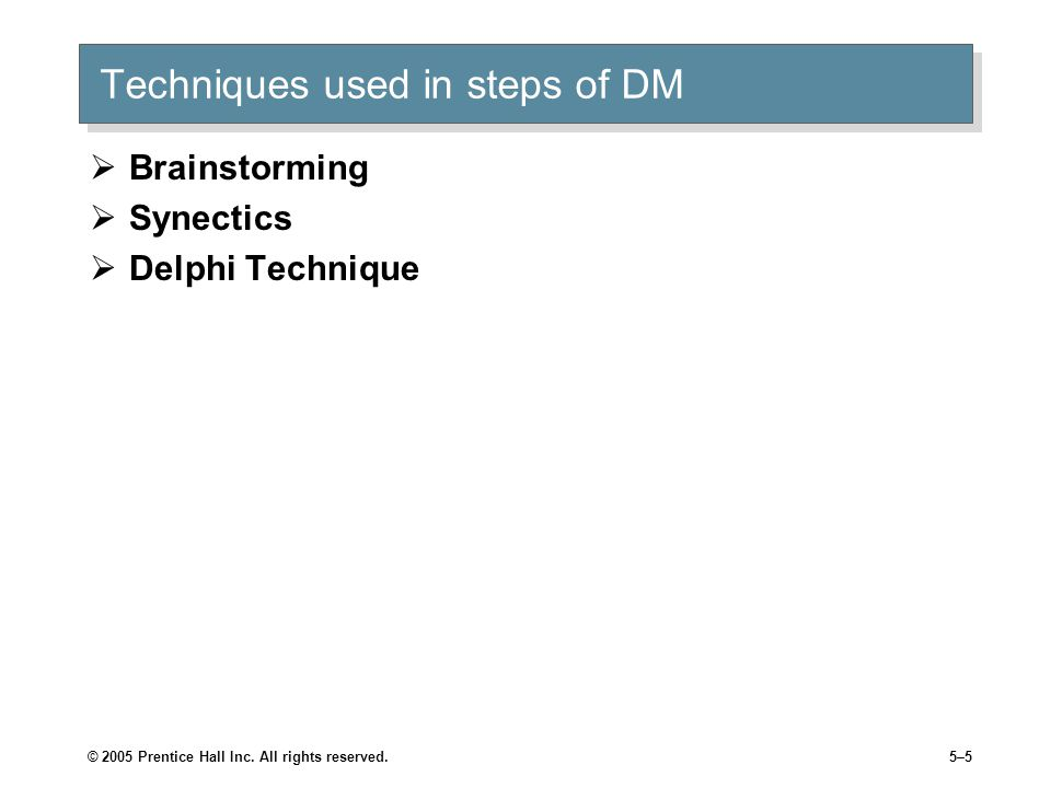 © 2005 Prentice Hall Inc. All rights reserved.5–5 Techniques used in steps of DM  Brainstorming  Synectics  Delphi Technique