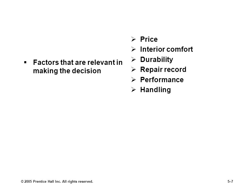 © 2005 Prentice Hall Inc. All rights reserved.5–7 Step 2: Decision Criteria  Factors that are relevant in making the decision  Price  Interior comf
