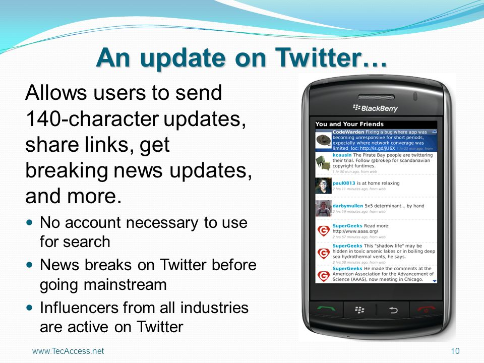 www.TecAccess.net10 An update on Twitter… Allows users to send 140-character updates, share links, get breaking news updates, and more. No account nec