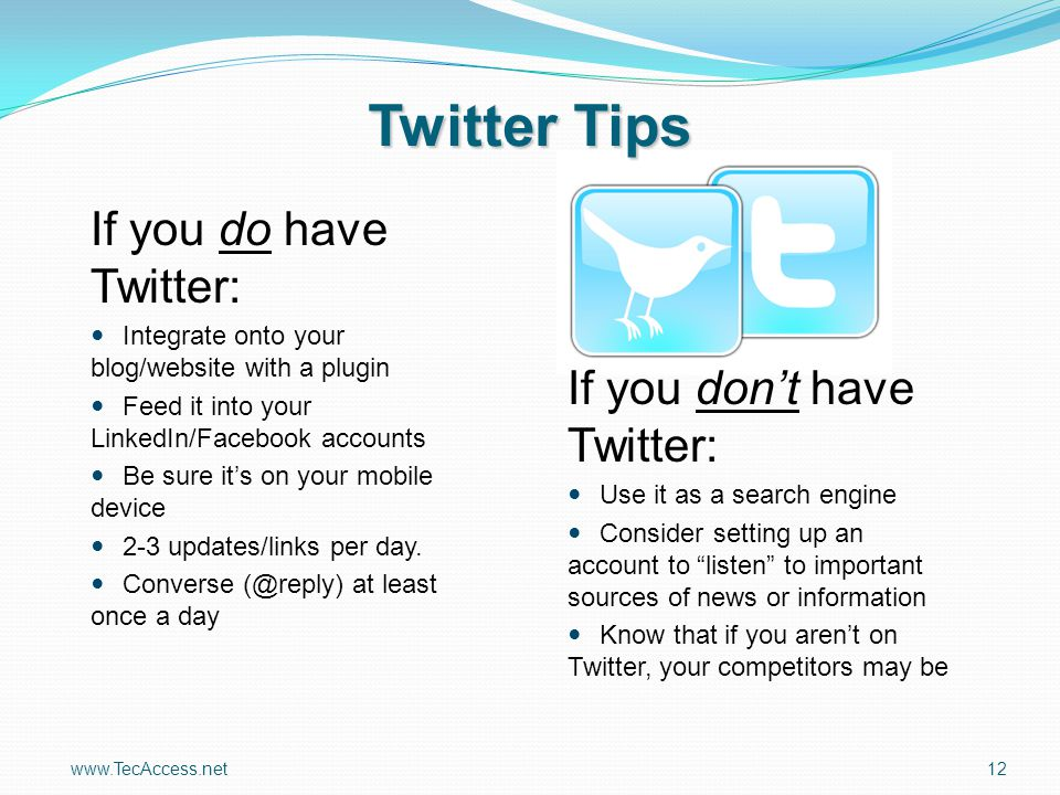 www.TecAccess.net12 Twitter Tips If you do have Twitter: Integrate onto your blog/website with a plugin Feed it into your LinkedIn/Facebook accounts Be sure it's on your mobile device 2-3 updates/links per day.