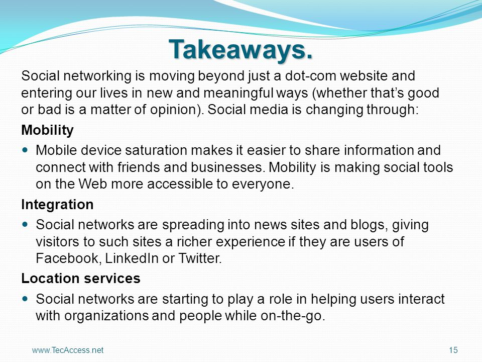 www.TecAccess.net15 Takeaways. Social networking is moving beyond just a dot-com website and entering our lives in new and meaningful ways (whether th