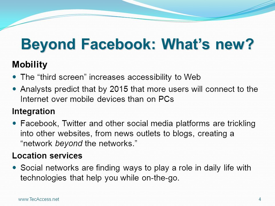 "www.TecAccess.net4 Beyond Facebook: What's new? Mobility The ""third screen"" increases accessibility to Web Analysts predict that by 2015 that more use"
