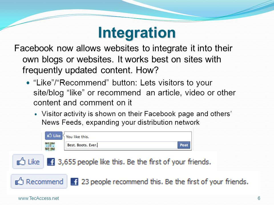 www.TecAccess.net6 Integration Facebook now allows websites to integrate it into their own blogs or websites. It works best on sites with frequently u