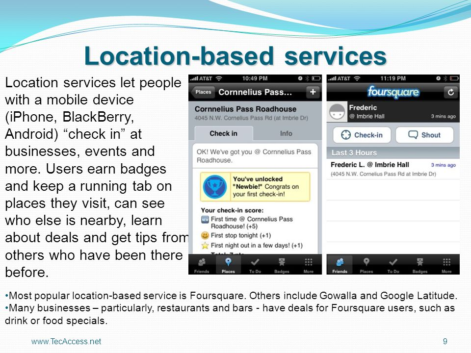 "www.TecAccess.net9 Location-based services Location services let people with a mobile device (iPhone, BlackBerry, Android) ""check in"" at businesses, e"