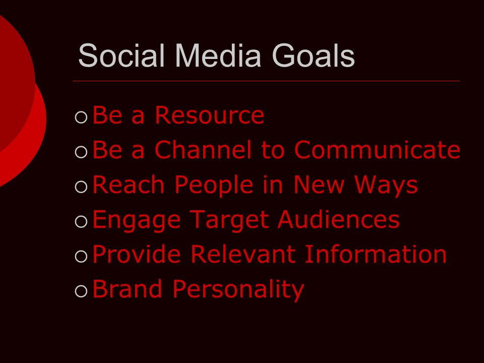 Social Media Goals  Be a Resource  Be a Channel to Communicate  Reach People in New Ways  Engage Target Audiences  Provide Relevant Information  Brand Personality