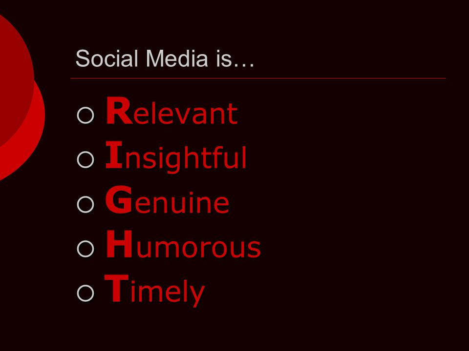 Social Media is…  R elevant  I nsightful  G enuine  H umorous  T imely