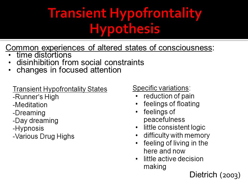 Common experiences of altered states of consciousness: time distortions disinhibition from social constraints changes in focused attention Transient H