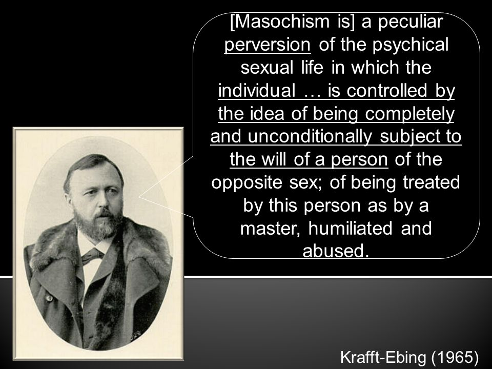 [Masochism is] a peculiar perversion of the psychical sexual life in which the individual … is controlled by the idea of being completely and uncondit