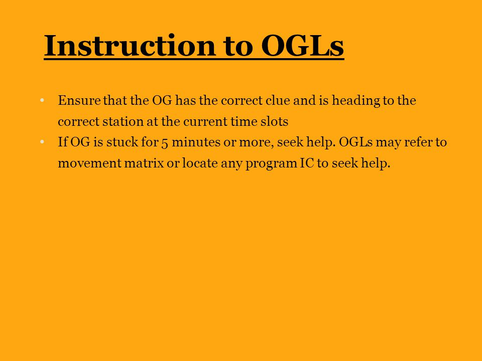 Instruction to OGLs Ensure that the OG has the correct clue and is heading to the correct station at the current time slots If OG is stuck for 5 minut